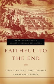 Faithful to the End: An Introduction to Hebrews Through Revelation ebook by Terry L. Wilder,J. Daryl Charles,Kendell Easley