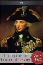 The Letters of Lord Nelson - Volumes 1 and 2 ebook by Horatio Nelson
