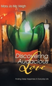 Discovering Audacious Love - Finding Deep Happiness in Everyday life ebook by Mary Jo Mc Veigh