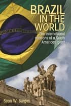 Brazil in the world - The international relations of a South American giant ebook by Sean W. Burges