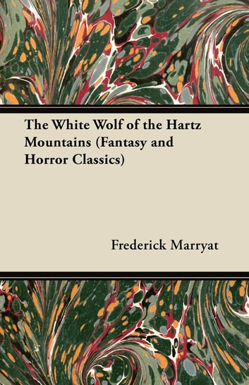 The White Wolf of the Hartz Mountains (Fantasy and Horror Classics) ebook by Frederick Marryat