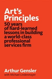 Art's principles - 50 years of hard-learned lessons in building a world-class professional services firm ebook by Arthur Gensler,Michael Lindenmayer,Doug Wittnebel