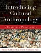 Introducing Cultural Anthropology - A Christian Perspective eBook by Brian M. Howell, Jenell Williams Paris