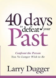 Forty Days to Defeat Your Past - Confront the Person You No Longer Wish to Be ebook by Larry Dugger
