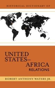 Historical Dictionary of United States-Africa Relations ebook by Robert Anthony Waters Jr.