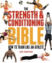 The Strength and Conditioning Bible - How to Train Like an Athlete ebook by Nick Grantham