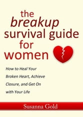 The Breakup Survival Guide for Women - How to Heal Your Broken Heart, Achieve Closure, and Get On with Your Life ebook by Susanna Gold