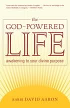 The God-Powered Life - Awakening to Your Divine Purpose ebook by David Aaron