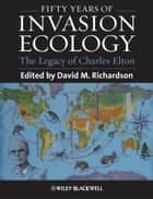 Fifty Years of Invasion Ecology - The Legacy of Charles Elton ebook by David M. Richardson