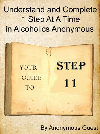 Step 11: Understand and Complete One Step At A Time in Recovery with Alcoholics Anonymous ebook by Anonymous Guest