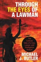 Through the Eyes of a Lawman - The Cultural Tales of a Cop, Lawyer, and Intelligence Analyst ebook by Michael J. Butler