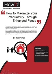 How to Maximize Your Productivity through Enhanced Focus ebook by Dr Jim Porter