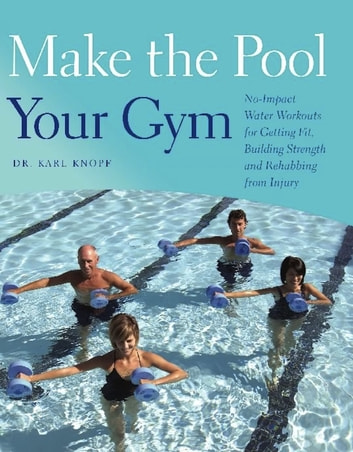 Make the Pool Your Gym - No-Impact Water Workouts for Getting Fit, Building Strength and Rehabbing from Injury ebook by Karl Knopf