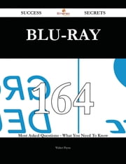 Blu-ray 164 Success Secrets - 164 Most Asked Questions On Blu-ray - What You Need To Know ebook by Walter Payne