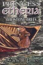 Princess Etheria and the Stone Trees ebook by Dwayne R. James