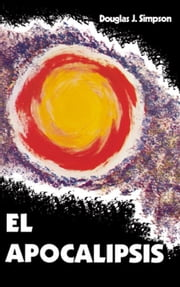 Spanish:  El Apocalipsis: One Interpretacion Premilenarista del Libro del Apocalipsos ebook by Simpson, Douglas J.