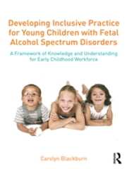 Developing Inclusive Practice for Young Children with Fetal Alcohol Spectrum Disorders - A Framework of Knowledge and Understanding for the Early Childhood Workforce ebook by Carolyn Blackburn