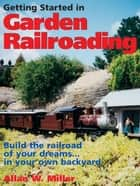 Getting Started in Garden Railroading: Build the railroad of your dreams…in your own backyard! - Build the railroad of your dreams…in your own backyard! ebook by Allan W. Miller