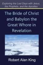 The Bride of Christ and Babylon the Great Whore in Revelation (Exploring the Last Days with Jesus, the Prophets, and the Apostles) ebook by Robert Alan King