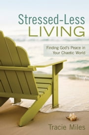 Stressed-Less Living - Finding God's Peace in Your Chaotic World ebook by Tracie Miles