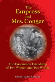 The Empress and Mrs. Conger - The Uncommon Friendship of Two Women and Two Worlds ebook by Grant Hayter-Menzies
