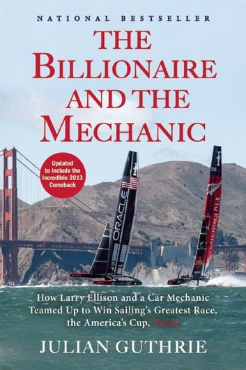 The Billionaire and the Mechanic - How Larry Ellison and a Car Mechanic Teamed up to Win Sailing's Greatest Race, the Americas Cup, Twice ebook by Julian Guthrie