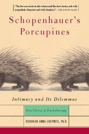 Schopenhauer's Porcupines - Intimacy And Its Dilemmas: Five Stories Of Psychotherapy ebook by Deborah Luepnitz