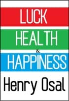 Luck, Health and Happiness ebook by Henry Osal