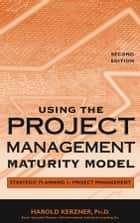 Using the Project Management Maturity Model - Strategic Planning for Project Management ebook by Harold Kerzner