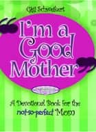 I'm a Good Mother - Affirmations for the not-so-perfect mom ebook by Gigi Schweikert