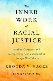 The Inner Work of Racial Justice - Healing Ourselves and Transforming Our Communities Through Mindfulness ebook by Jon Kabat-Zinn, Rhonda V. Magee