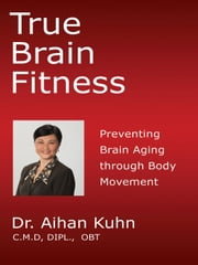 True Brain Fitness: Preventing Brain Aging through Body Movement ebook by Kuhn, Dr. Aihan