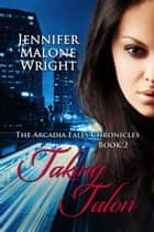 Taking Talon - The Arcadia Falls Chronicles, #2 ebook by Jennifer Malone Wright