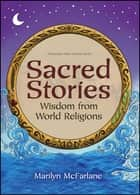 Sacred Stories - Wisdom from World Religions ebook by Marilyn McFarlane, Caroline O. Berg