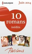 10 romans Passions inédits (n°470 à 474 - juin 2014 - Harlequin collection Passions ebook by Collectif