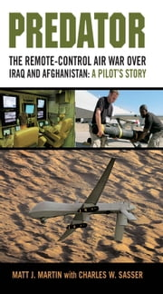 Predator: The Remote-Control Air War over Iraq and Afghanistan: A Pilot's Story - The Remote-Control Air War over Iraq and Afghanistan: A Pilot's Story ebook by Matt J. Martin,Charles W. Sasser