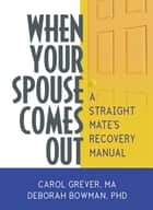 When Your Spouse Comes Out - A Straight Mate's Recovery Manual ebook by Carol Grever, Deborah Bowman