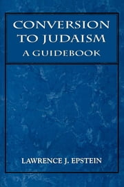 Conversion to Judaism - A Guidebook ebook by Lawrence J. Epstein