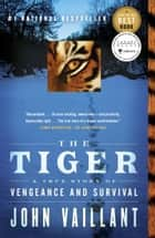 The Tiger: A True Story of Vengeance and Survival - A True Story of Vengeance and Survival ebook by John Vaillant