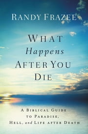 What Happens After You Die - A Biblical Guide to Paradise, Hell, and Life After Death ebook by Randy Frazee