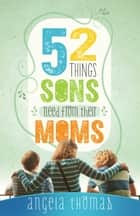 52 Things Sons Need from Their Moms [Thomas] ebook by Angela Thomas