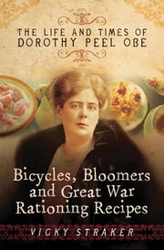 Bicycles, Bloomers and Great War Rationing Recipes - The Life and Times of Dorothy Peel OBE ebook by Vicky Straker