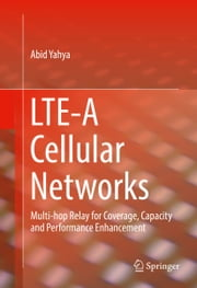 LTE-A Cellular Networks - Multi-hop Relay for Coverage, Capacity and Performance Enhancement ebook by Abid Yahya