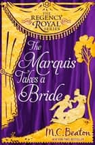 The Marquis Takes a Bride - Regency Royal 2 ebook by M.C. Beaton