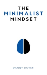 The Minimalist Mindset - The Practical Path to Making Your Passions a Priority and to Retaking Your Freedom ebook by Danny Dover