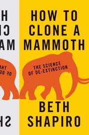 How to Clone a Mammoth - The Science of De-Extinction ebook by Beth Shapiro