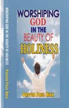 Worshiping God in the Beauty of Holiness ebook by Pastor Paul Rika