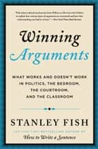 Winning Arguments - What Works and Doesn't Work in Politics, the Bedroom, the Courtroom, and the Classroom ebook by Stanley Fish