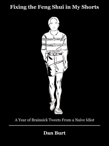Fixing the Feng Shui in My Shorts: A Year of Brainsick Tweets From a Naive Idiot ebook by Dan Burt