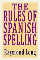 The Rules of Spanish Spelling ebook by Raymond Long
